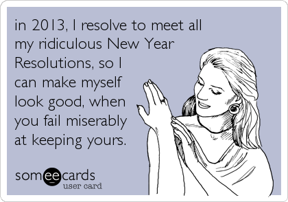 in 2013, I resolve to meet all my ridiculous New Year  Resolutions, so I can make myself look good, when you fail miserably  at keeping yours.
