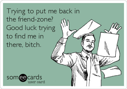 Trying to put me back in the friend-zone? Good luck trying to find me in there, bitch.