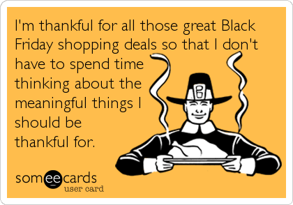 I'm thankful for all those great Black Friday shopping deals so that I don't have to spend time thinking about the meaningful things I should be thankful for.