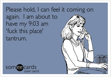 Please hold%2C I can feel it coming on again.  I am about to  have my 9%3A03 am  'fuck this place'  tantrum.