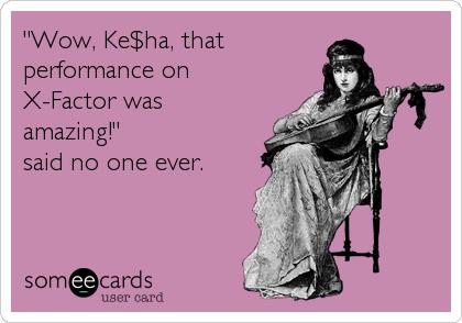 """Wow, Ke$ha, that performance on X-Factor was amazing!""  said no one ever."