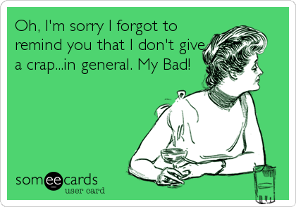 Oh, I'm sorry I forgot to remind you that I don't give a crap...in general. My Bad!