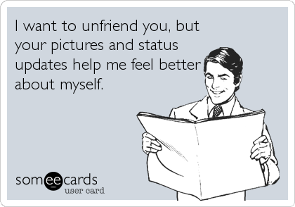 I want to unfriend you, but your pictures and status updates help me feel better about myself.