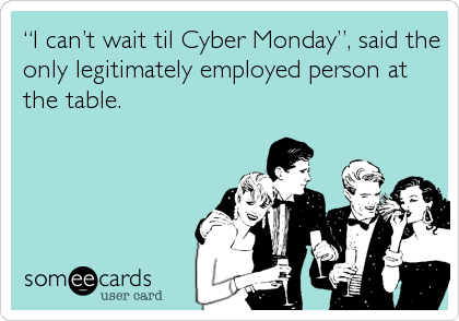 """""""I can't wait til Cyber Monday"""", said the only legitimately employed person at the table."""
