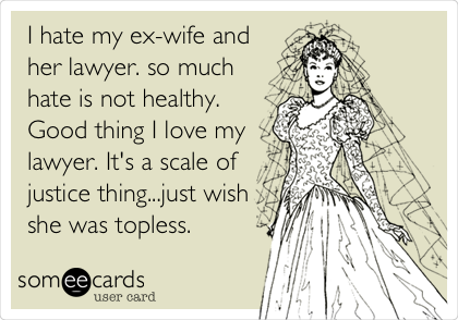 I hate my ex-wife and her lawyer. so much hate is not healthy.  Good thing I love my lawyer. It's a scale of justice thing...just wish she was topless.