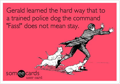 """Gerald learned the hard way that to a trained police dog the command """"Fass!"""" does not mean stay."""