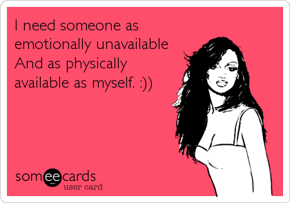 I need someone as emotionally unavailable And as physically available as myself. :))