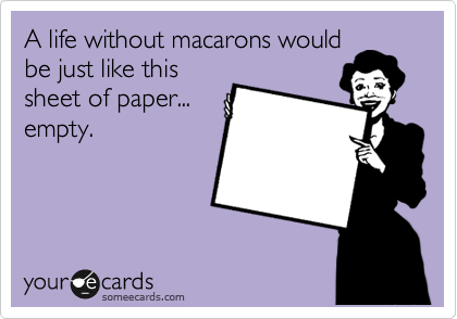 A life without macarons would be just like this sheet of paper... empty.