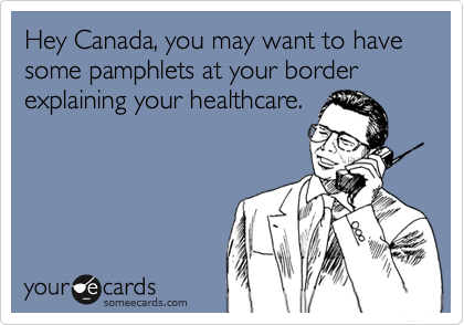 Hey Canada, you may want to have some pamphlets at your border explaining your healthcare.