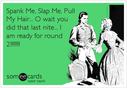 Slap me spank me pull my hair