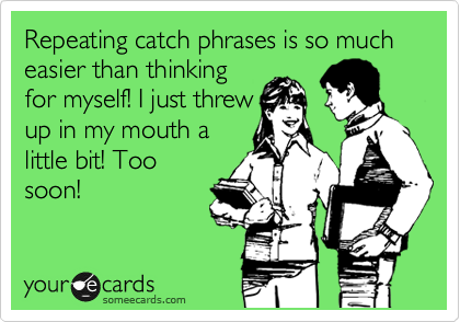 Repeating catch phrases is so much easier than thinking for myself! I just threw  up in my mouth a little bit! Too soon!