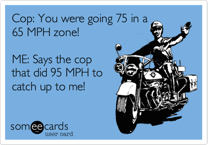 Cop: You were going 75 in a 65 MPH zone!  ME: Says the cop that did 95 MPH to catch up to me!