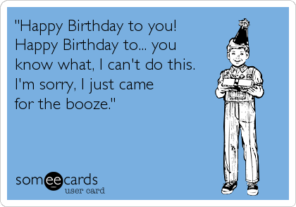 """Happy Birthday to you!  Happy Birthday to... you  know what, I can't do this.  I'm sorry, I just came  for the booze."""