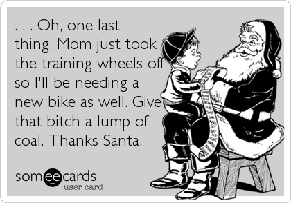 . . . Oh, one last thing. Mom just took the training wheels off so I'll be needing a new bike as well. Give that bitch a lump of coal. Thanks Santa.
