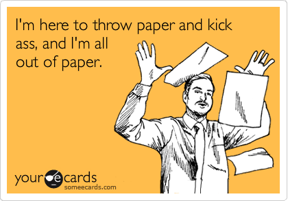 I'm here to throw paper and kick ass, and I'm all out of paper.