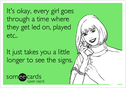 It's okay%2C every girl goes through a time where they get led on%2C played etc..  It just takes you a little longer to see the signs.