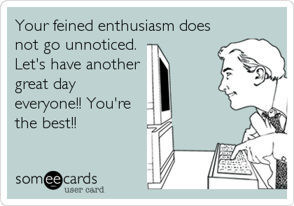 Your feined enthusiasm does
