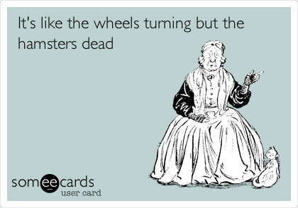 It's like the wheels turning but the hamsters dead