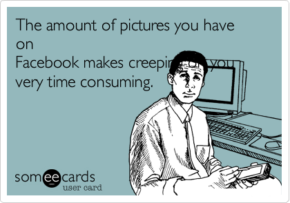 The amount of pictures you have on Facebook makes creeping on you very time consuming.