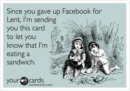 Since you gave up Facebook for Lent, I'm sending