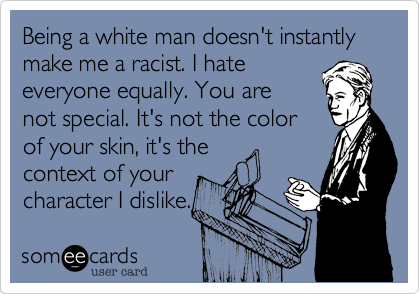 Being a white man doesn't instantly make me a racist. I hate everyone equally. You are not special. It's not the color of your skin%2C it's the context of your character I dislike.