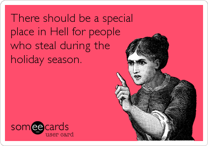 There should be a special place in Hell for people who steal during the holiday season.