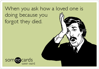 When you ask how a loved one is doing because you forgot they died.
