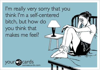 I'm really very sorry that you think I'm a self-centered bitch, but how do you think that makes me feel?