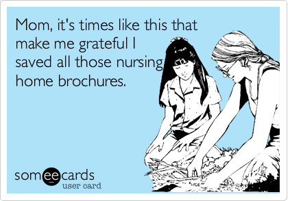Mom, it's times like this that make me grateful I  saved all those nursing home brochures.