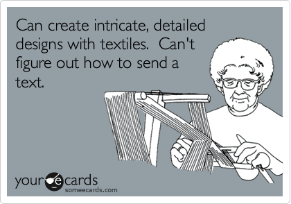 Can create intricate, detailed designs with textiles.  Can't figure out how to send a text.