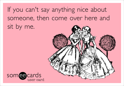 If you can't say anything nice about someone, then come over here and sit by me.