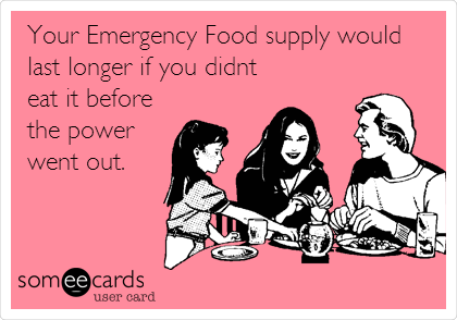 Your Emergency Food supply would last longer if you didnt eat it before the power went out.