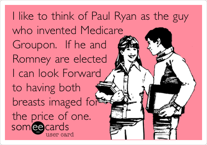 I like to think of Paul Ryan as the guy who invented Medicare Groupon.  If he and Romney are elected I can look Forward to having both breasts imaged for the price of one.