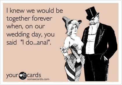 """I knew we would be together forever when, on our wedding day, you said  """"I do...anal""""."""