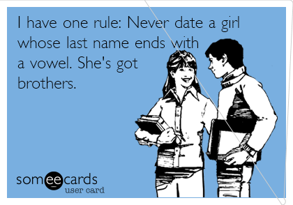 I have one rule: Never date a girl whose last name ends with a vowel. She's got brothers.