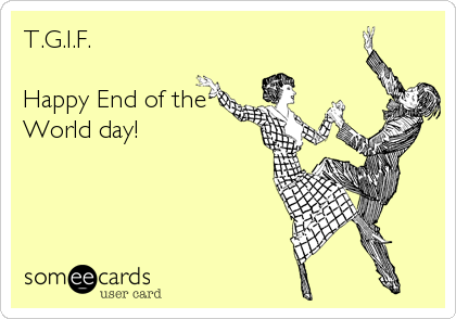 T.G.I.F.  Happy End of the World day!