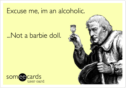 Excuse me, im an alcoholic.        ...Not a barbie doll.