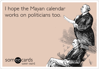 I hope the Mayan calendar