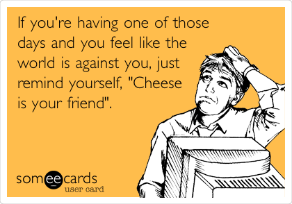 "If you're having one of those days and you feel like the world is against you, just remind yourself, ""Cheese is your friend""."