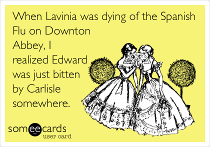 When Lavinia was dying of the Spanish Flu on Downton Abbey, I realized Edward was just bitten by Carlisle somewhere.