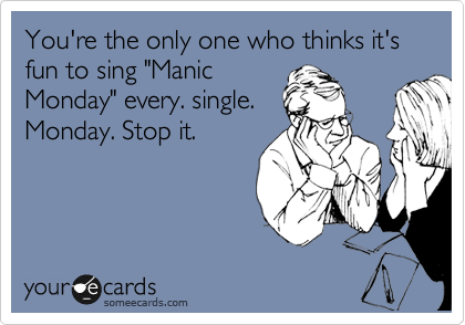 "You're the only one who thinks it's fun to sing ""Manic