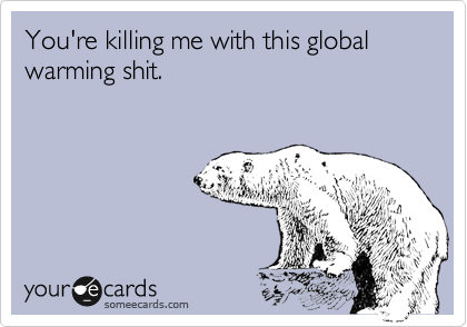 You're killing me with this global warming shit.