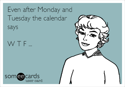 Even after Monday and Tuesday the calendar says   W T F ...