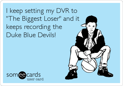 "I keep setting my DVR to ""The Biggest Loser"" and it keeps recording the Duke Blue Devils!"