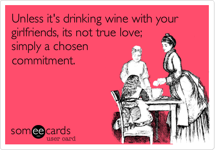 Unless it's drinking wine with your girlfriends, its not true love;simply a choosencommitment.