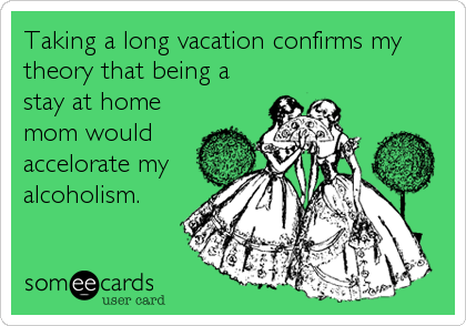 Taking a long vacation confirms my theory that being a stay at home mom would accelorate my alcoholism.