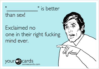 """""""___________"""" is better than sex!              Exclaimed no one in their right fucking mind ever."""