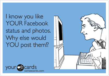 I know you like YOUR Facebook  status and photos.  Why else would YOU post them!?