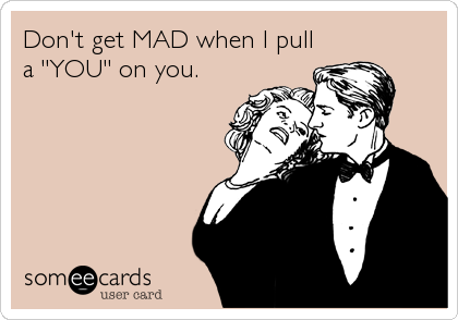 """Don't get MAD when I pull a """"YOU"""" on you."""