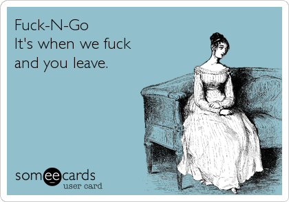 Fuck-N-Go It's when we fuck  and you leave.